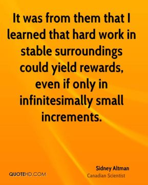 It was from them that I learned that hard work in stable surroundings could yield rewards, even if only in infinitesimally small increments.