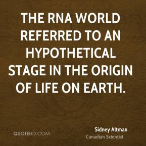 Sidney Altman - The RNA World referred to an hypothetical stage in the origin of life on Earth.