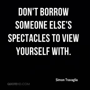 Don't borrow someone else's spectacles to view yourself with.