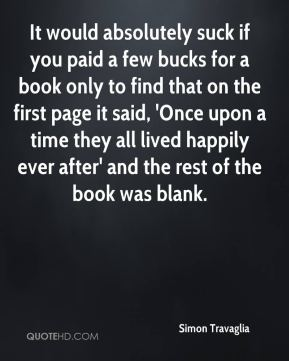Simon Travaglia - It would absolutely suck if you paid a few bucks for a book only to find that on the first page it said, 'Once upon a time they all lived happily ever after' and the rest of the book was blank.