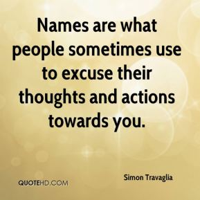 Simon Travaglia - Names are what people sometimes use to excuse their thoughts and actions towards you.