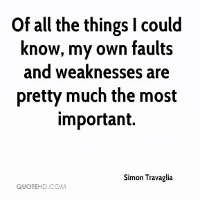 Simon Travaglia - Of all the things I could know, my own faults and weaknesses are pretty much the most important.