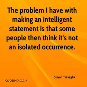 The problem I have with making an intelligent statement is that some people then think it's not an isolated occurrence.