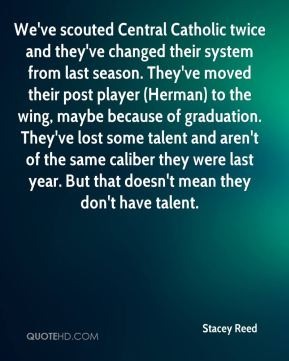 Stacey Reed  - We've scouted Central Catholic twice and they've changed their system from last season. They've moved their post player (Herman) to the wing, maybe because of graduation. They've lost some talent and aren't of the same caliber they were last year. But that doesn't mean they don't have talent.