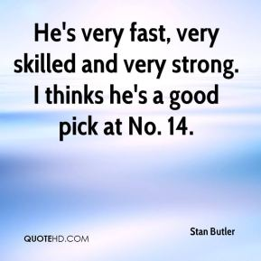 Stan Butler  - He's very fast, very skilled and very strong. I thinks he's a good pick at No. 14.
