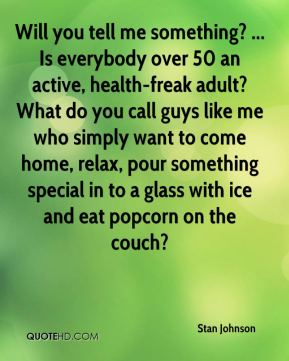 Stan Johnson  - Will you tell me something? ... Is everybody over 50 an active, health-freak adult? What do you call guys like me who simply want to come home, relax, pour something special in to a glass with ice and eat popcorn on the couch?