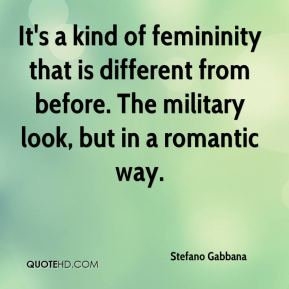 Stefano Gabbana  - It's a kind of femininity that is different from before. The military look, but in a romantic way.