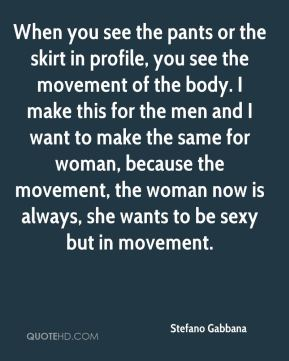 Stefano Gabbana  - When you see the pants or the skirt in profile, you see the movement of the body. I make this for the men and I want to make the same for woman, because the movement, the woman now is always, she wants to be sexy but in movement.