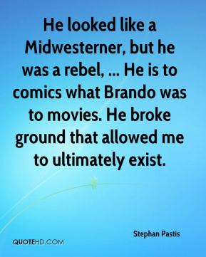 He looked like a Midwesterner, but he was a rebel, ... He is to comics what Brando was to movies. He broke ground that allowed me to ultimately exist.