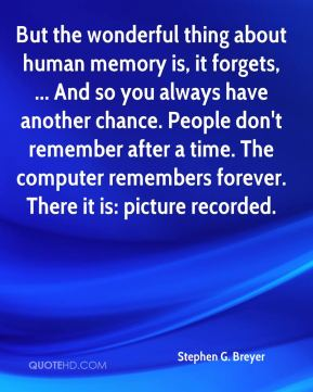 Stephen G. Breyer  - But the wonderful thing about human memory is, it forgets, ... And so you always have another chance. People don't remember after a time. The computer remembers forever. There it is: picture recorded.