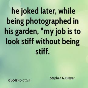he joked later, while being photographed in his garden, ''my job is to look stiff without being stiff.