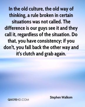 Stephen Walkom  - In the old culture, the old way of thinking, a rule broken in certain situations was not called. The difference is our guys see it and they call it, regardless of the situation. Do that, you have consistency; if you don't, you fall back the other way and it's clutch and grab again.