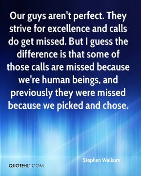 Stephen Walkom  - Our guys aren't perfect. They strive for excellence and calls do get missed. But I guess the difference is that some of those calls are missed because we're human beings, and previously they were missed because we picked and chose.