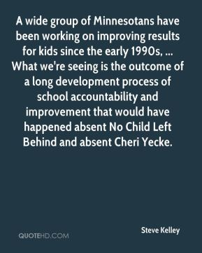 Steve Kelley  - A wide group of Minnesotans have been working on improving results for kids since the early 1990s, ... What we're seeing is the outcome of a long development process of school accountability and improvement that would have happened absent No Child Left Behind and absent Cheri Yecke.