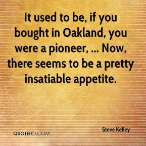 Steve Kelley  - It used to be, if you bought in Oakland, you were a pioneer, ... Now, there seems to be a pretty insatiable appetite.