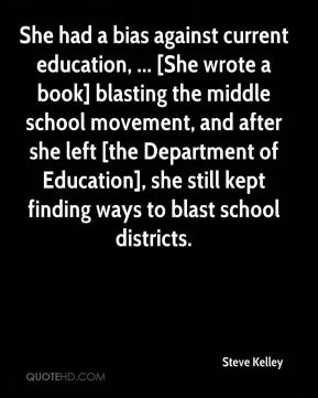 Steve Kelley  - She had a bias against current education, ... [She wrote a book] blasting the middle school movement, and after she left [the Department of Education], she still kept finding ways to blast school districts.