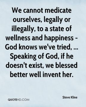 We cannot medicate ourselves, legally or illegally, to a state of wellness and happiness - God knows we've tried, ... Speaking of God, if he doesn't exist, we blessed better well invent her.