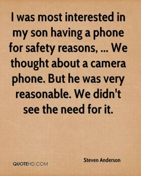 Steven Anderson  - I was most interested in my son having a phone for safety reasons, ... We thought about a camera phone. But he was very reasonable. We didn't see the need for it.