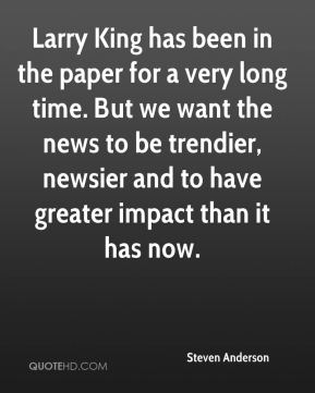 Steven Anderson  - Larry King has been in the paper for a very long time. But we want the news to be trendier, newsier and to have greater impact than it has now.