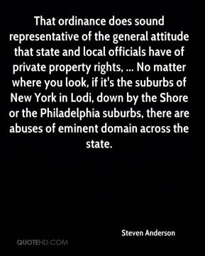 Steven Anderson  - That ordinance does sound representative of the general attitude that state and local officials have of private property rights, ... No matter where you look, if it's the suburbs of New York in Lodi, down by the Shore or the Philadelphia suburbs, there are abuses of eminent domain across the state.
