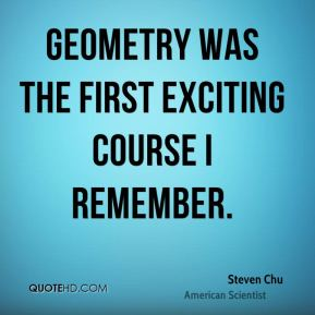 Steven Chu - Geometry was the first exciting course I remember.