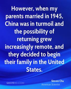Steven Chu - However, when my parents married in 1945, China was in turmoil and the possibility of returning grew increasingly remote, and they decided to begin their family in the United States.