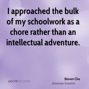 Steven Chu - I approached the bulk of my schoolwork as a chore rather than an intellectual adventure.