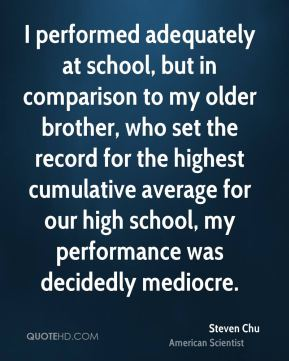 Steven Chu - I performed adequately at school, but in comparison to my older brother, who set the record for the highest cumulative average for our high school, my performance was decidedly mediocre.