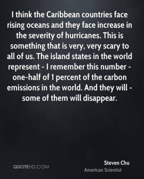 Steven Chu - I think the Caribbean countries face rising oceans and they face increase in the severity of hurricanes. This is something that is very, very scary to all of us. The island states in the world represent - I remember this number - one-half of 1 percent of the carbon emissions in the world. And they will - some of them will disappear.