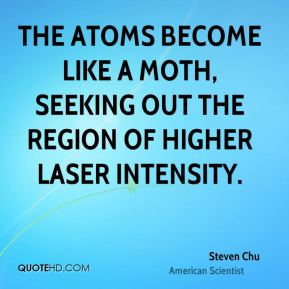 Steven Chu - The atoms become like a moth, seeking out the region of higher laser intensity.