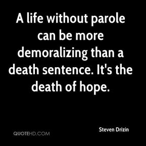 Steven Drizin  - A life without parole can be more demoralizing than a death sentence. It's the death of hope.