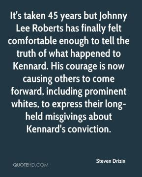 Steven Drizin  - It's taken 45 years but Johnny Lee Roberts has finally felt comfortable enough to tell the truth of what happened to Kennard. His courage is now causing others to come forward, including prominent whites, to express their long-held misgivings about Kennard's conviction.