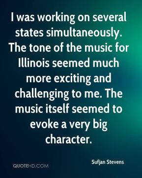 Sufjan Stevens  - I was working on several states simultaneously. The tone of the music for Illinois seemed much more exciting and challenging to me. The music itself seemed to evoke a very big character.