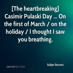 Sufjan Stevens  - [The heartbreaking] Casimir Pulaski Day ... On the first of March / on the holiday / I thought I saw you breathing.