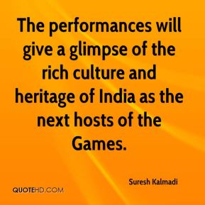Suresh Kalmadi  - The performances will give a glimpse of the rich culture and heritage of India as the next hosts of the Games.