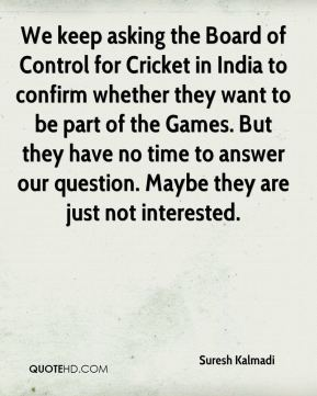 We keep asking the Board of Control for Cricket in India to confirm whether they want to be part of the Games. But they have no time to answer our question. Maybe they are just not interested.