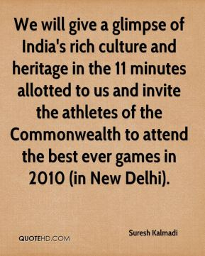 Suresh Kalmadi  - We will give a glimpse of India's rich culture and heritage in the 11 minutes allotted to us and invite the athletes of the Commonwealth to attend the best ever games in 2010 (in New Delhi).