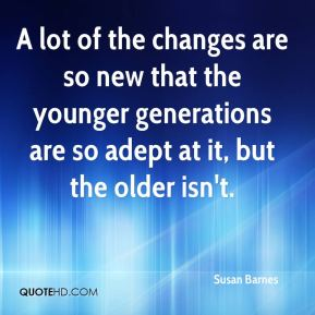 Susan Barnes  - A lot of the changes are so new that the younger generations are so adept at it, but the older isn't.