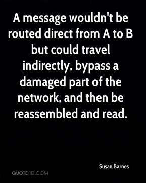 Susan Barnes  - A message wouldn't be routed direct from A to B but could travel indirectly, bypass a damaged part of the network, and then be reassembled and read.