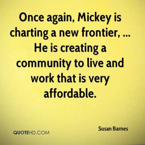 Susan Barnes  - Once again, Mickey is charting a new frontier, ... He is creating a community to live and work that is very affordable.