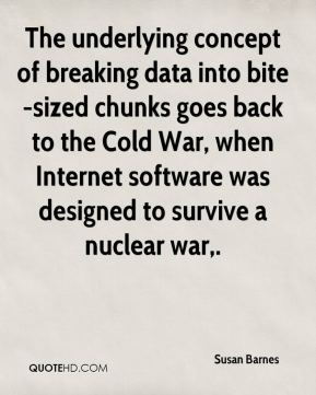 Susan Barnes  - The underlying concept of breaking data into bite-sized chunks goes back to the Cold War, when Internet software was designed to survive a nuclear war.