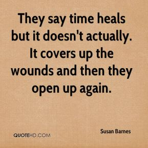 Susan Barnes  - They say time heals but it doesn't actually. It covers up the wounds and then they open up again.