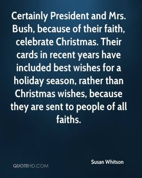Susan Whitson  - Certainly President and Mrs. Bush, because of their faith, celebrate Christmas. Their cards in recent years have included best wishes for a holiday season, rather than Christmas wishes, because they are sent to people of all faiths.