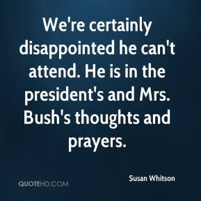 Susan Whitson  - We're certainly disappointed he can't attend. He is in the president's and Mrs. Bush's thoughts and prayers.