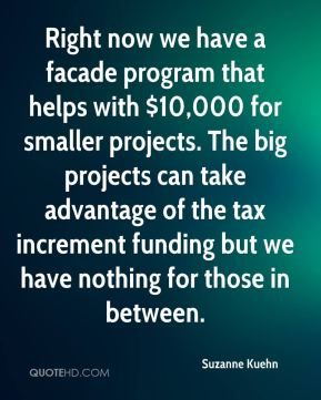 Suzanne Kuehn  - Right now we have a facade program that helps with $10,000 for smaller projects. The big projects can take advantage of the tax increment funding but we have nothing for those in between.