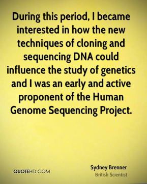 Sydney Brenner - During this period, I became interested in how the new techniques of cloning and sequencing DNA could influence the study of genetics and I was an early and active proponent of the Human Genome Sequencing Project.