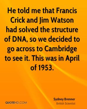 Sydney Brenner - He told me that Francis Crick and Jim Watson had solved the structure of DNA, so we decided to go across to Cambridge to see it. This was in April of 1953.