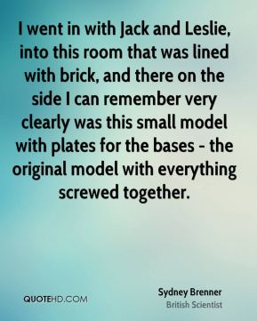 Sydney Brenner - I went in with Jack and Leslie, into this room that was lined with brick, and there on the side I can remember very clearly was this small model with plates for the bases - the original model with everything screwed together.