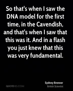 So that's when I saw the DNA model for the first time, in the Cavendish, and that's when I saw that this was it. And in a flash you just knew that this was very fundamental.