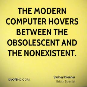 The modern computer hovers between the obsolescent and the nonexistent.
